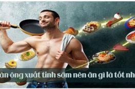 [ Xuất tinh sớm nên ăn gì , kiêng gì ] 6 Loại thực phẩm tốt nhất !